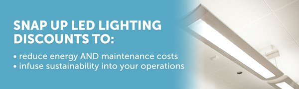 Snap up LED lighting discounts to reduce energy AND maintenance costs, and infuse sustainability into your operations